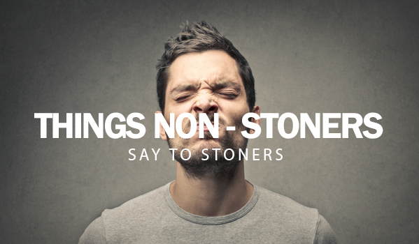 Things Non-Stoners Say To Stoners