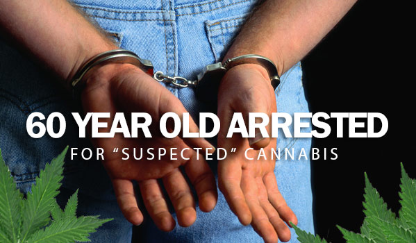 "60 Year Old Arrested For ""Suspected"" Cannabis"
